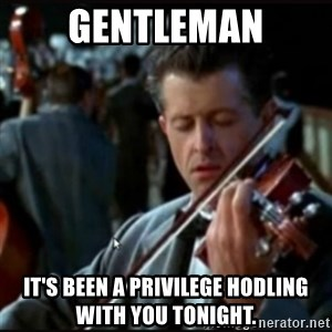 Titanic Band - GENTLEMAN IT'S BEEN A PRIVILEGE HODLING WITH YOU TONIGHT.