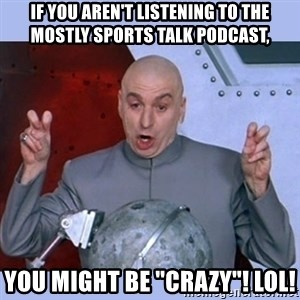 "Dr Evil meme - If you aren't listening to the Mostly Sports Talk Podcast, You might be ""crazy""! LOL!"