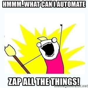 All the things - Hmmm..what can I automate Zap all the things!