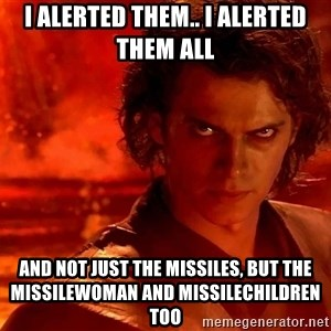 Anakin Skywalker - I alerted them.. I alerted them all And not just the missiles, but the missilewoman and missilechildren too