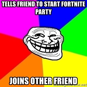 Trollface - TELLS FRIEND TO START FORTNITE PARTY JOINS OTHER FRIEND