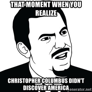 Are you serious face  - That Moment When You Realize  Christopher Columbus Didn't Discover America