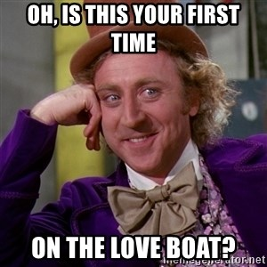 Willy Wonka - Oh, is this your first time On the love Boat?