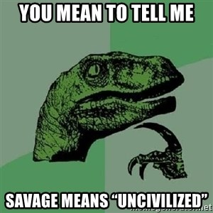 """Philosoraptor - YOU MEAN TO TELL ME SAVAGE MEANS """"UNCIVILIZED"""""""