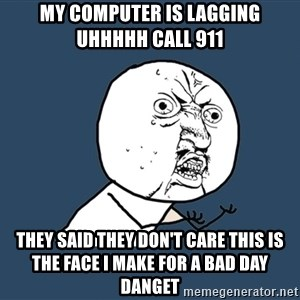 Y U No - My computer is lagging uhhhhh call 911 They said they don't care this is the face I make for a bad day danget