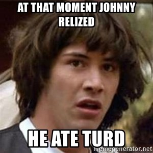 Conspiracy Keanu - At that moment Johnny relized He ate turd
