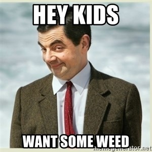 MR bean - Hey Kids Want Some Weed