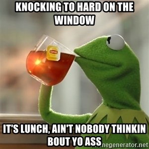 Kermit The Frog Drinking Tea - Knocking to hard on the window It's lunch, ain't nobody thinkin bout yo ass