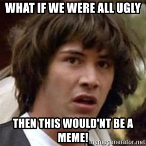 Conspiracy Keanu - what if we were all ugly  THEN THIS WOULD'NT BE A MEME!