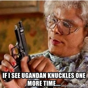 Madea-gun meme - If i see Ugandan Knuckles one more time....