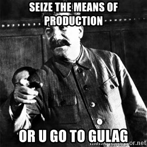 Joseph Stalin - Seize the means of production or u go to gulag