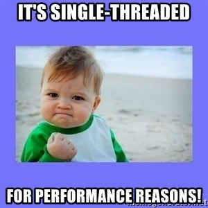 Baby fist - It's single-threaded for performance reasons!