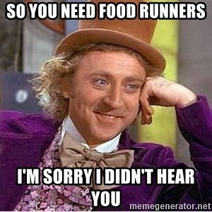 Oh so you're - So you need food runners I'm sorry I didn't hear you