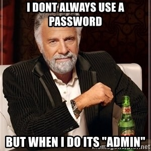"""The Most Interesting Man In The World - I dont always use a password but when i do its """"admin"""""""