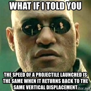 what if i told you matri - What if I told you the speed of a projectile launched is the same when it returns back to the same vertical displacement