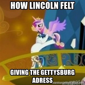 Shining Armor throwing Cadence - how lincoln felt  giving the Gettysburg adress