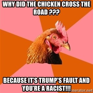 Anti Joke Chicken - WHY DID THE CHICKEN CROSS THE ROAD ??? BECAUSE IT'S TRUMP'S FAULT AND YOU'RE A RACIST!!!