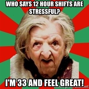 Crazy Old Lady - Who says 12 hour shifts are stressful? I'm 33 and feel great!