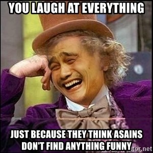 yaowonkaxd - you laugh at everything just because they think asains don't find anything funny