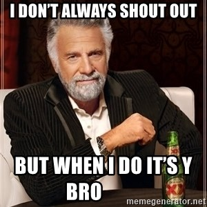 The Most Interesting Man In The World - I don't always shout out But when I do it's y bro    ‍      ‍