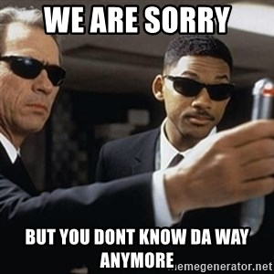 men in black - we are sorry  but you dont know da way anymore