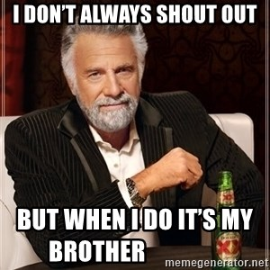 The Most Interesting Man In The World - I don't always shout out But when I do it's my brother    ‍       ‍     ‍