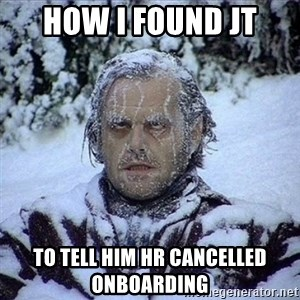 Frozen Jack - How I found JT To tell him HR cancelled onboarding