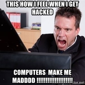 Angry Computer User - this how i feel when i get hacked  computers  make me  madddd !!!!!!!!!!!!!!!!!!!!