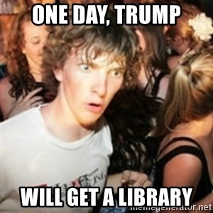sudden realization guy - One day, trump Will get a library