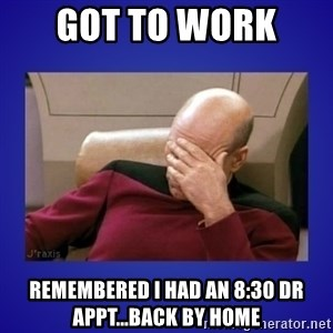 Picard facepalm  - Got to work  Remembered I had an 8:30 dr appt...back by home