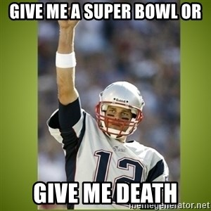 tom brady - Give me a super bowl or give me death