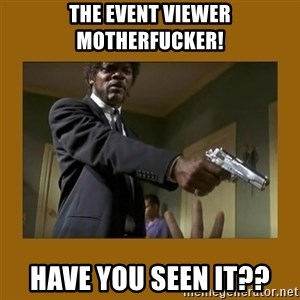 say what one more time - the event viewer motherfucker! have you seen it??