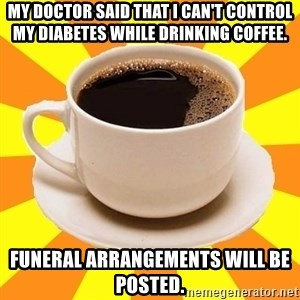 Cup of coffee - My doctor said that I can't control my diabetes while drinking coffee. Funeral arrangements will be posted.