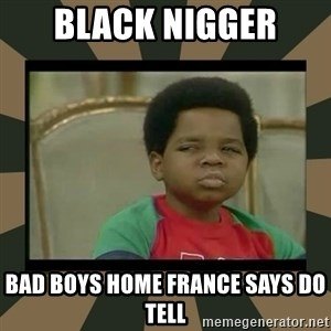 What you talkin' bout Willis  - black nigger  bad boys home france says do tell