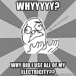 Whyyy??? - WHYYYYY? WHY DID I USE ALL OF MY ELECTRICITY??