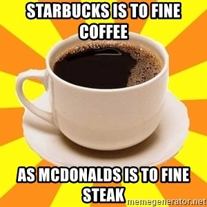 Cup of coffee - Starbucks is to fine coffee as McDonalds is to fine steak