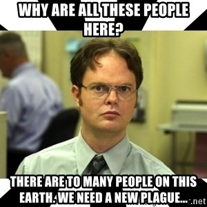 Dwight from the Office - Why are all these people here? There are to many people on this earth. We need a new plague...