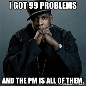 Jay Z problem - I got 99 problems  And the PM is all of them.