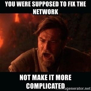 "Obi Wan Kenobi ""You were my brother!"" - You were supposed to fix the network Not make it more complicated"