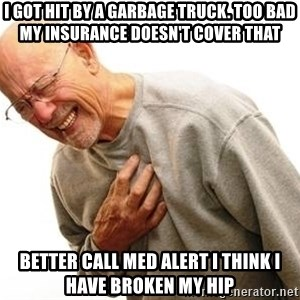 Old Man Heart Attack - i got hit by a garbage truck. too bad my insurance doesn't cover that better call med alert i think i have broken my hip