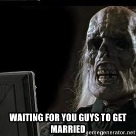 OP will surely deliver skeleton - waiting for you guys to get married