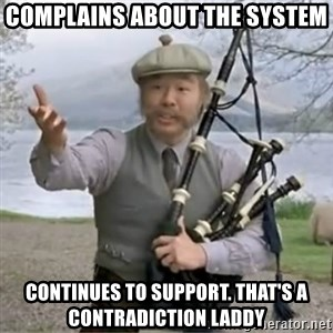 contradiction - Complains about the system Continues to support. That's a contradiction Laddy