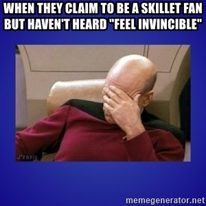 """Picard facepalm  - When they claim to be a skillet fan but haven't heard """"Feel invincible"""""""