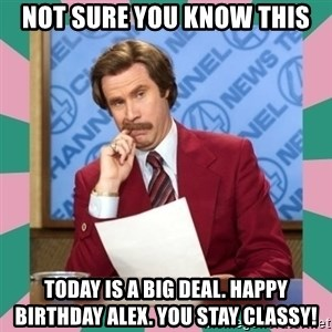 anchorman - Not sure you know this Today is a BIG DEAL. Happy Birthday Alex. You stay classy!