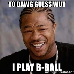 Yo Dawg - YO DAWG GUESS WUT I PLAY B-BALL