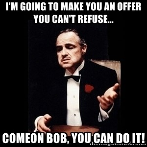 The Godfather - I'm going to make you an offer you can't refuse... COMEON BOB, YOU CAN DO IT!