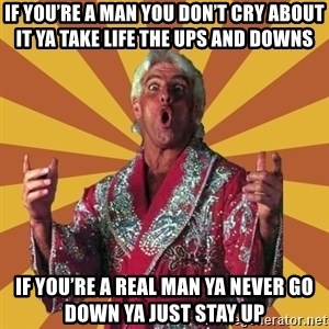 Ric Flair - If you're a man You don't cry about it Ya take life The ups and downs If you're a real man Ya never go down ya just stay up