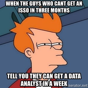 Futurama Fry - When the guys who cant get an ISSO in three months Tell you they can get a data analyst in a week