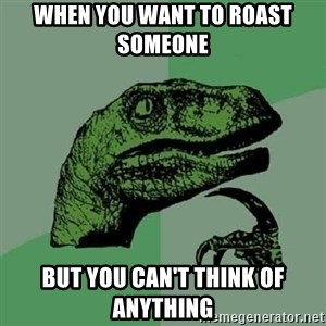 Philosoraptor - When you want to roast someone  But you can't think of anything