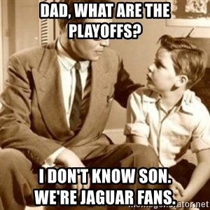 father son  - Dad, What are the playoffs? I don't know son.                     We're Jaguar fans.